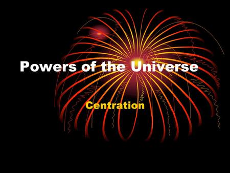 "Powers of the Universe Centration. Our Role in the Universe ""Our greatest fear is not that we are inadequate but that we are powerful beyond measure."