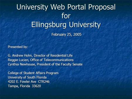 University Web Portal Proposal for Ellingsburg University February 25, 2005 Presented by: G. Andrew Hohn, Director of Residential Life Reggie Lucien, Office.