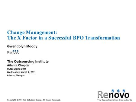Change Management: The X Factor in a Successful BPO Transformation Gwendolyn Moody Renovo The Transformation Consultants Copyright © 2011 GM Solutions.