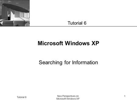 XP Tutorial 6 New Perspectives on Microsoft Windows XP 1 Microsoft Windows XP Searching for Information Tutorial 6.