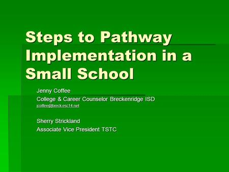 Steps to Pathway Implementation in a Small School Jenny Coffee College & Career Counselor Breckenridge ISD Sherry Strickland Associate.