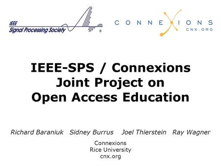 IEEE-SPS / Connexions Joint Project on Open Access Education Richard Baraniuk Sidney Burrus Joel Thierstein Ray Wagner Connexions Rice University cnx.org.