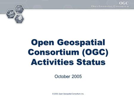 © 2005, Open Geospatial Consortium, Inc. Open Geospatial Consortium (OGC) Activities Status October 2005.