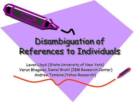 Disambiguation of References to Individuals Levon Lloyd (State University of New York) Varun Bhagwan, Daniel Gruhl (IBM Research Center) Varun Bhagwan,