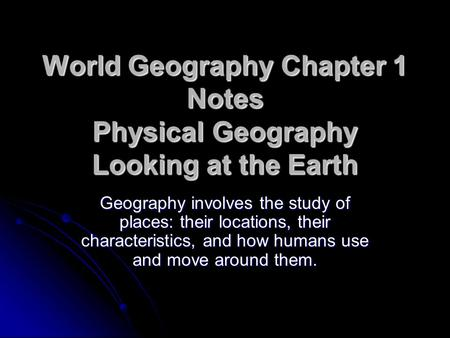 World Geography Chapter 1 Notes Physical Geography Looking at the Earth Geography involves the study of places: their locations, their characteristics,