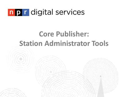 Core Publisher: Station Administrator Tools. Training 1: Site Administration Training 2: Programs Training 3: Content Tagging Training 4: Creating Posts.