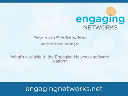 Welcome to the Winter Training Series Today we will be focusing on What's available in the Engaging Networks software platform.