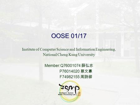 OOSE 01/17 Institute of Computer Science and Information Engineering, National Cheng Kung University Member:Q76001074 薛弘志 P76014020 蔡文豪 F74982155 周詩御.