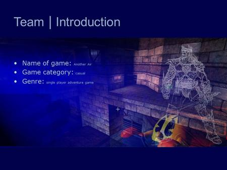 Team | Introduction Name of game: Another Air Game category: casual Genre: single player adventure game.