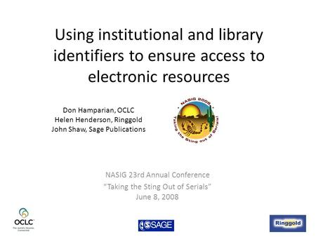 "Using institutional and library identifiers to ensure access to electronic resources NASIG 23rd Annual Conference ""Taking the Sting Out of Serials"" June."