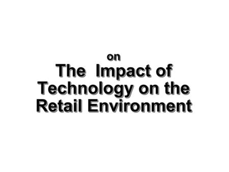 on The Impact of Technology on the Retail Environment.
