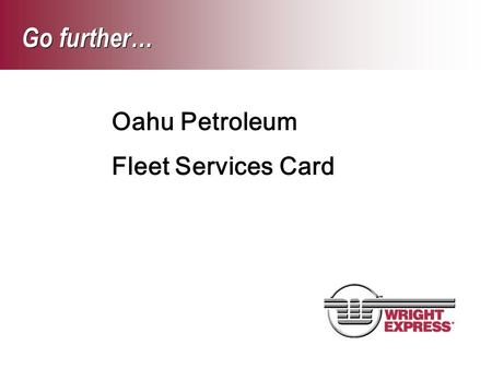 Go further… Oahu Petroleum Fleet Services Card. © 2005 Wright Express Corporation. All Rights Reserved.2 Fuel Dollars per month: Full Size Vans Dollars.
