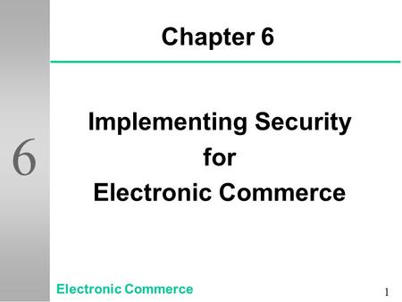 1 6 Chapter 6 Implementing Security for Electronic Commerce.