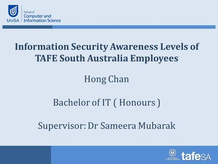 Information Security Awareness Levels of TAFE South Australia Employees Hong Chan Bachelor of IT ( Honours ) Supervisor: Dr Sameera Mubarak.
