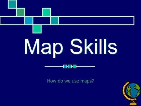 Map Skills How do we use maps?.