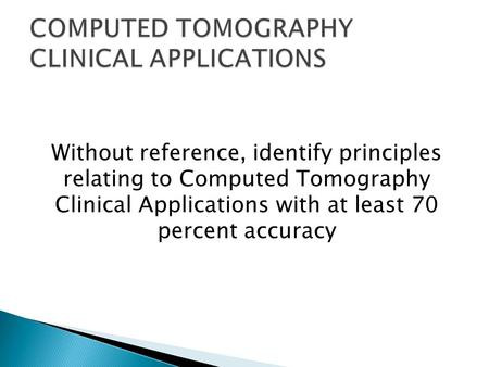 Without reference, identify principles relating to Computed Tomography Clinical Applications with at least 70 percent accuracy.