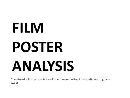 FILM POSTER ANALYSIS The aim of a film poster is to sell the film and attract the audience to go and see it.