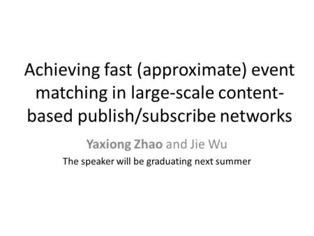 Achieving fast (approximate) event matching in large-scale content- based publish/subscribe networks Yaxiong Zhao and Jie Wu The speaker will be graduating.