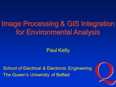 Image Processing & GIS Integration for Environmental Analysis School of Electrical & Electronic Engineering The Queen's University of Belfast Paul Kelly.