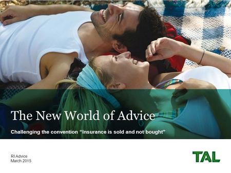 "The New World of Advice Challenging the convention ""Insurance is sold and not bought"" March 2015 RI Advice."