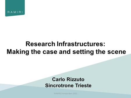 Research Infrastructures: Making the case and setting the scene Carlo Rizzuto Sincrotrone Trieste RAMIRI2 Amsterdam 2011.