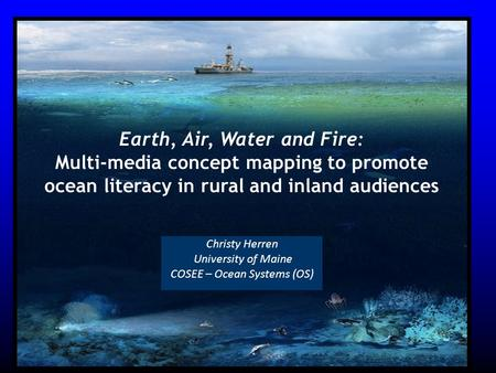 Christy Herren University of Maine COSEE – Ocean Systems (OS) Earth, Air, Water and Fire: Multi-media concept mapping to promote ocean literacy in rural.