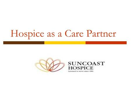 Hospice as a Care Partner. Hospice defined: Hospice services are forms of palliative medical care and services designed to meet the physical, social,