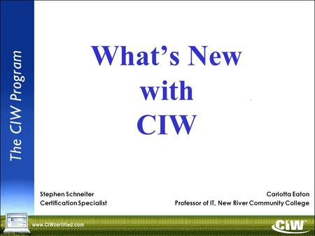 What's New with CIW Carlotta Eaton Professor of IT, New River Community College Stephen Schneiter Certification Specialist.
