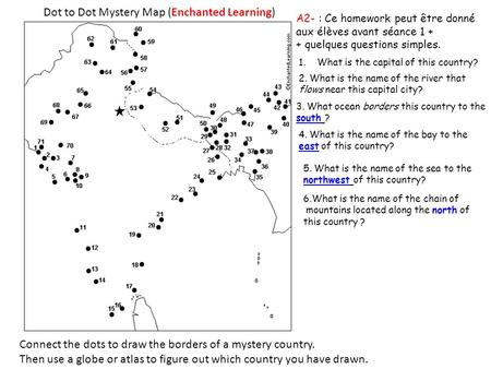 Dot to Dot Mystery Map (Enchanted Learning) Connect the dots to draw the borders of a mystery country. Then use a globe or atlas to figure out which country.