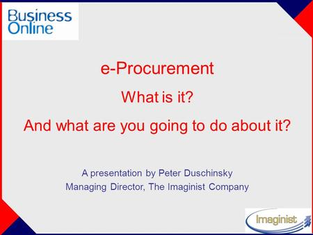 E-Procurement What is it? And what are you going to do about it? A presentation by Peter Duschinsky Managing Director, The Imaginist Company.