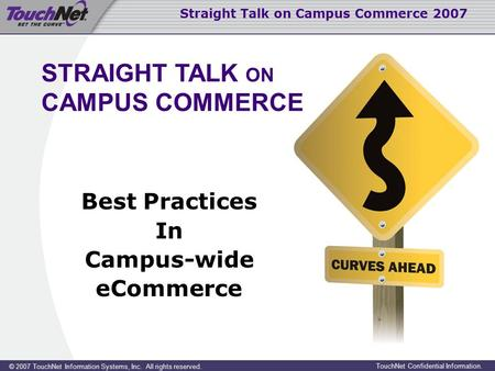 Straight Talk on Campus Commerce 2007 © 2007 TouchNet Information Systems, Inc. All rights reserved. TouchNet Confidential Information. Best Practices.
