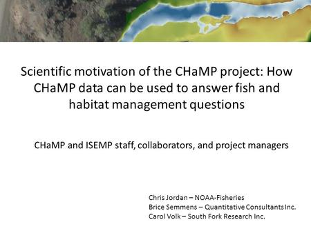 Scientific motivation of the CHaMP project: How CHaMP data can be used to answer fish and habitat management questions Chris Jordan – NOAA-Fisheries Brice.
