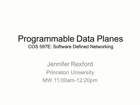 Jennifer Rexford Princeton University MW 11:00am-12:20pm Programmable Data Planes COS 597E: Software Defined Networking.