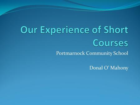 Portmarnock Community School Donal O' Mahony. Our experience – over three phases... Autumn 2012 2013 / 2014 2014 / 2015.