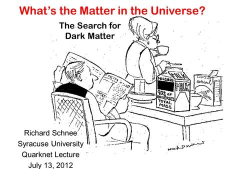 What's the Matter in the Universe? Richard Schnee Syracuse University Quarknet Lecture July 13, 2012 The Search for Dark Matter.