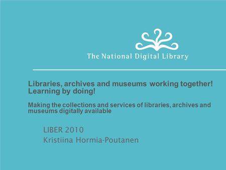 Libraries, archives and museums working together! Learning by doing! Making the collections and services of libraries, archives and museums digitally available.