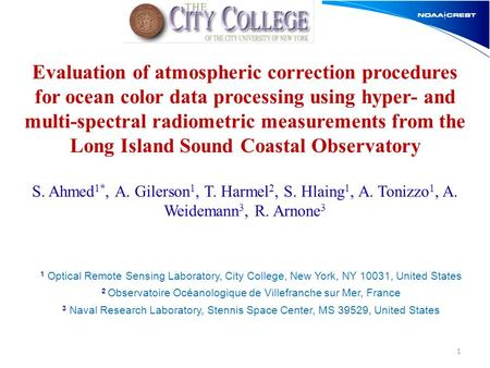 S. Ahmed 1*, A. Gilerson 1, T. Harmel 2, S. Hlaing 1, A. Tonizzo 1, A. Weidemann 3, R. Arnone 3 1 Evaluation of atmospheric correction procedures for ocean.