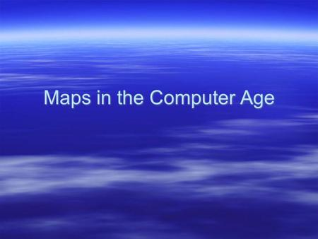 Maps in the Computer Age.  I. Evolution of map making –A. Hand drawn –B. Aerial photographs from planes –C. 1970 - present : satellite images and computer.