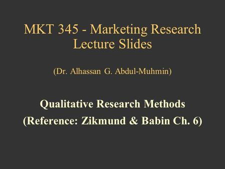 MKT 345 - Marketing Research Lecture Slides (Dr. Alhassan G. Abdul-Muhmin) Qualitative Research Methods (Reference: Zikmund & Babin Ch. 6)