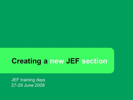 Creating a new JEF section JEF training days 27-29 June 2008.