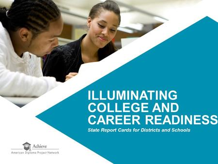 ILLUMINATING COLLEGE AND CAREER READINESS State Report Cards for Districts and Schools.