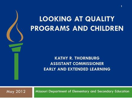 LOOKING AT QUALITY PROGRAMS AND CHILDREN KATHY R. THORNBURG ASSISTANT COMMISSIONER EARLY AND EXTENDED LEARNING Missouri Department of Elementary and Secondary.
