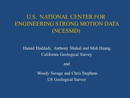 U.S. NATIONAL CENTER FOR ENGINEERING STRONG MOTION DATA (NCESMD) Hamid Haddadi, Anthony Shakal and Moh Huang California Geological Survey and Woody Savage.