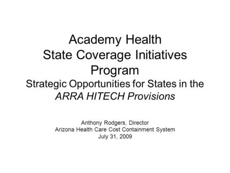 Academy Health State Coverage Initiatives Program Strategic Opportunities for States in the ARRA HITECH Provisions Anthony Rodgers, Director Arizona Health.
