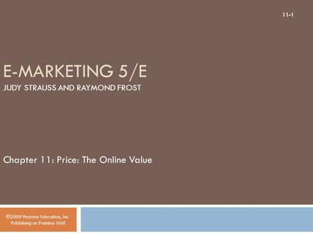 E-MARKETING 5/E JUDY STRAUSS AND RAYMOND FROST Chapter 11: Price: The Online Value ©2009 Pearson Education, Inc. Publishing as Prentice Hall 11-1.