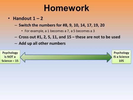 Homework Handout 1 – 2 – Switch the numbers for #8, 9, 10, 14, 17, 19, 20 For example, a 1 becomes a 7, a 5 becomes a 3 – Cross out #1, 2, 5, 11, and 15.