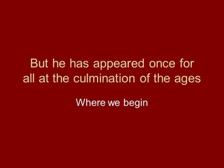 But he has appeared once for all at the culmination of the ages Where we begin.