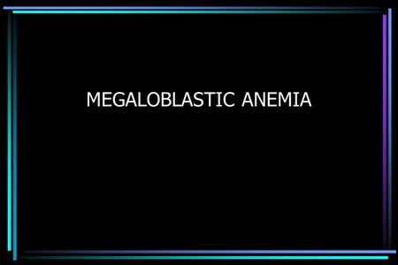 MEGALOBLASTIC ANEMIA. MARROW FAILURE Metabolically highly active, 2º to rapid cell turnover –White cell life span 12-24 hours –Platelet life span 7 days.