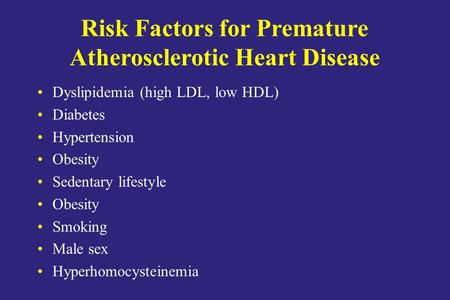 Risk Factors for Premature Atherosclerotic Heart Disease Dyslipidemia (high LDL, low HDL) Diabetes Hypertension Obesity Sedentary lifestyle Obesity Smoking.
