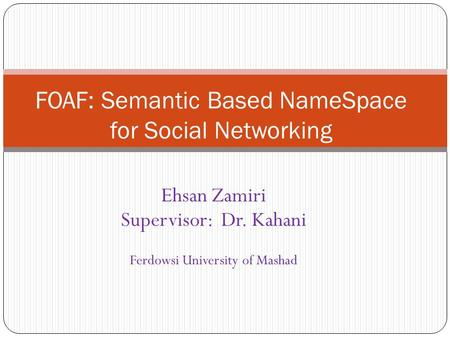 Ehsan Zamiri Supervisor: Dr. Kahani Ferdowsi University of Mashad FOAF: Semantic Based NameSpace for <strong>Social</strong> <strong>Networking</strong>.